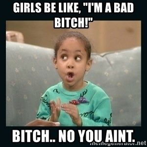 "Raven Symone - girls be like, ""i'm a bad  bitch!"" bitch.. no you aint."