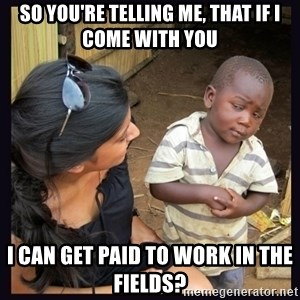 Skeptical third-world kid - so you're telling me, that if i come with you i can get paid to work in the fields?