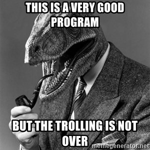 Philosoraptor - this is a very good program but the trolling is not over