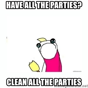 sad do all the things - HAve all the parties? Clean All the parties
