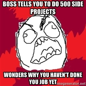 Rage FU - boss tells you to do 500 side projects wonders why you haven't done you job yet