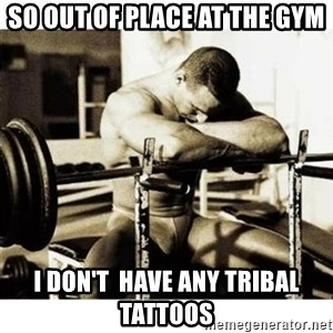 Sad Bodybuilder - So out of place at the gym I don't  have any tribal tattoos