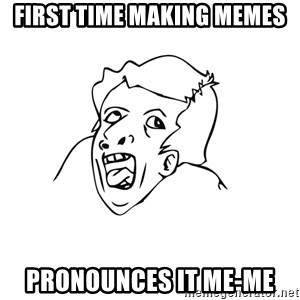 genius rage meme - First Time making memes pronounces it me-me
