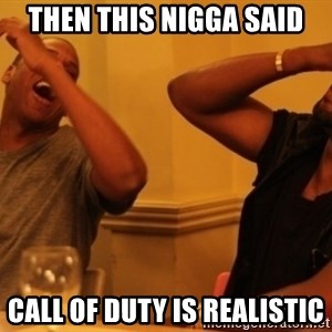 Kanye and Jay - then this nigga said call of duty is realistic
