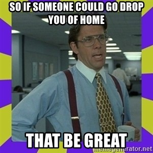 that be great - So if someone could go drop you of home That be great