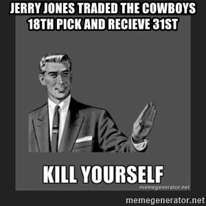 kill yourself guy - Jerry Jones traded the Cowboys 18th pick and recieve 31st