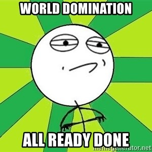 Challenge Accepted 2 - world domination all ready done