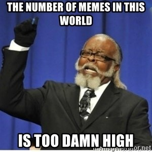 too damn high guy - The number of memes in this world is too damn high