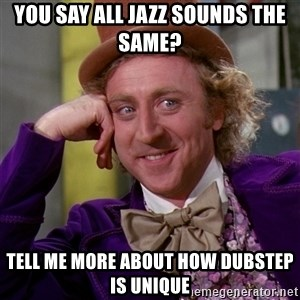 Willy Wonka - you say all jazz sounds the same? tell me more about how dubstep is unique