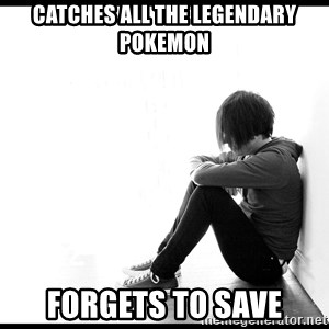 First World Problems - catches all the legendary pokemon forgets to save