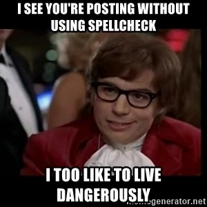 live dangerously austin - I see you're posting without using spellcheck  I too like to live dangerously