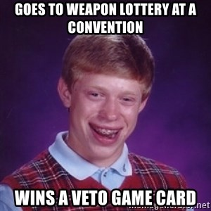 Bad Luck Brian - goes to weapon lottery at a convention  wins a veto game card