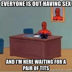Spiderman Desk - everyone is out having sex and i'm here waiting for a pair of tits