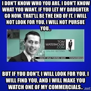 Tom Waterhouse -  I don't know who you are. I don't know what you want. If you let my daughter go now, that'll be the end of it. I will not look for you, I will not pursue you.. But if you don't, I will look for you, I will find you, and I will make you watch one of my commercials..