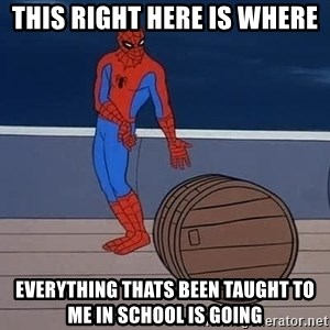 Spiderman and barrel - this right here is where  everything thats been taught to me in school is going