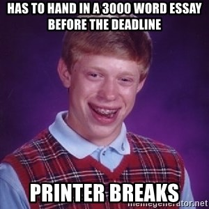 Bad Luck Brian - has to hand in a 3000 word essay before the deadline printer breaks