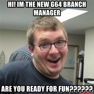 Seemingly Good Guy Dave - hi! im the new G64 branch manager are you reaDY FOR FUN??????