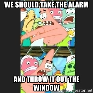 Pushing Patrick - We should take the alarm And thRow it out the window