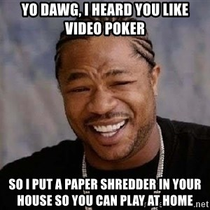 Yo Dawg - yo dawg, i heard you like video poker so i put a paper shredder in your house so you can play at home