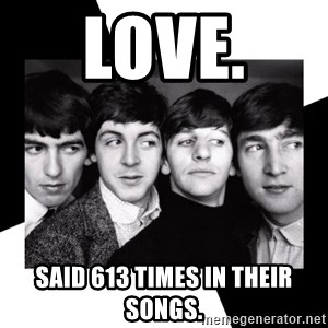 The Beatles Legacy - LOVE.  said 613 times in their songs.