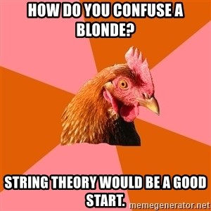 Anti Joke Chicken - How do you confuse a blonde? string theory would be a good start.