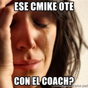 First World Problems - ese cmike 0te con el coach?