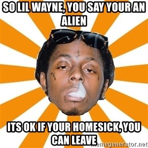 Lil Wayne Meme - so lil wayne, you say your an alien its ok if your homesick, you can leave