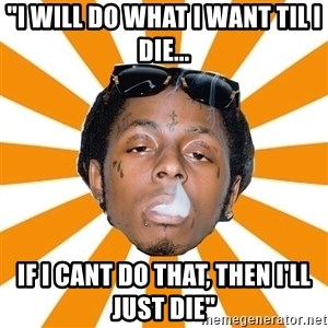 """Lil Wayne Meme - """"i will do what i want til i die... if i cant do that, then i'll just die"""""""