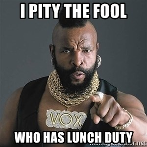 I Pity The Fool - I pity the Fool who has lunch duty