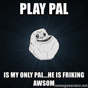 Forever Alone - play pal is my only pal...he is friking awsom