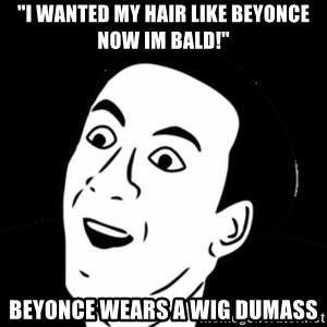 """you don't say meme - """"i wanted my hair like beyonce now im bald!"""" Beyonce wears a wig dumass"""
