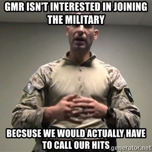 GMRPLS - GMR ISN'T INTERESTED IN JOINING THE MILITARY Becsuse we would actually have to call our hits