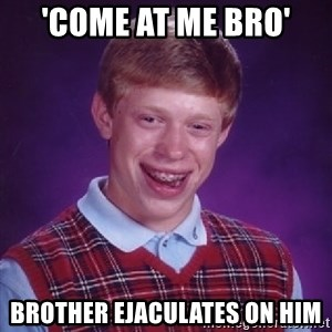 Bad Luck Brian - 'Come at me bro' Brother ejaculates on him