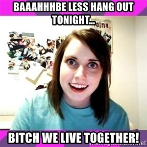 crazy girlfriend meme heh - Baaahhhbe less hang out tonight... BITCH WE LIVE TOGETHER!