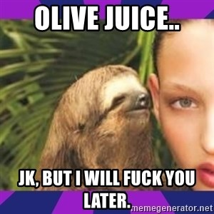 Perverted Whispering Sloth  - Olive juice.. Jk, but I will fuck you later.