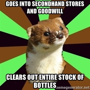 Witchcraft Weasel - Goes into secondhand stores and goodwill clears out entire stock of bottles