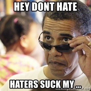 Obamawtf - hey dont hate  haters suck my ...