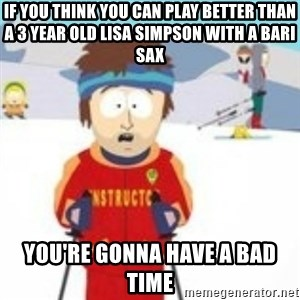 south park skiing instructor - if you think you can play better than a 3 year old lisa simpson with a bari sax You're gonna have a bad time