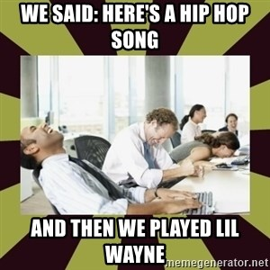 And then we said - we said: here's a hip hop song and then we played lil wayne