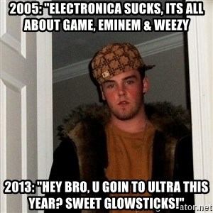 "Scumbag Steve - 2005: ""electronica sucks, its all about game, eminem & weezy 2013: ""Hey bro, u goin to ultra this year? sweet glowsticks!"""