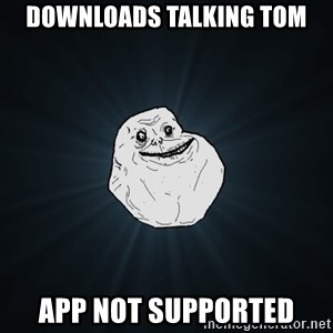 Forever Alone - Downloads talking tom app not supported