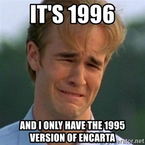 90s Problems - It's 1996 and I only have the 1995 version of Encarta