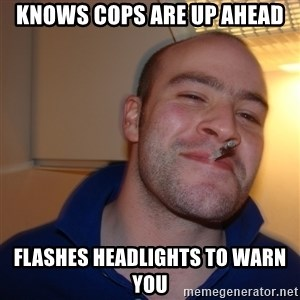 Good Guy Greg - Knows cops are up ahead flashes headlights to warn you