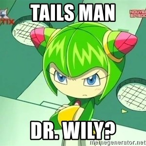 Disappointment Cosmo - Tails Man Dr. Wily?