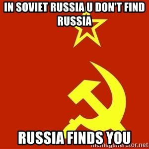 In Soviet Russia - IN SOVIET RUSSIA U DON'T FIND RUSSIA RUSSIA FINDS YOU