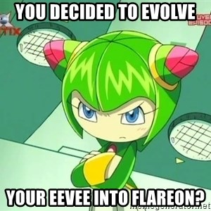 Disappointment Cosmo - you decided to evolve your eevee into flareon?