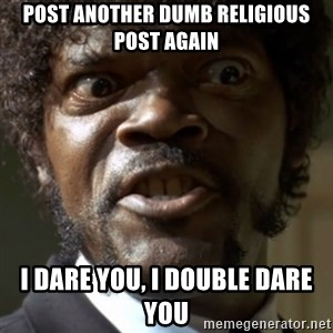 SAY IT AGAIN I DARE YOU! - Post another dumb religious post again I dare you, I double dare you