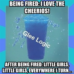 Glee Logic - Being Fired: I love the cheerios! After being fired: Little girls, little girls, everywhere I turn…