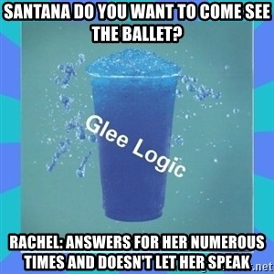 Glee Logic - Santana do you want to come see the ballet? Rachel: answers for her numerous times and doesn't let her speak