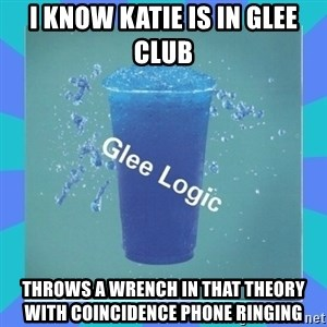 Glee Logic - I know Katie is in glee club throws a wrench in that theory with coincidence phone ringing